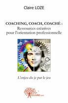 Couverture du livre « Coaching, coach, coache : ressources creatives pour l'orientation professionnelle » de Claire Loze aux éditions Edilivre-aparis