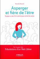 Couverture du livre « Asperger et fière de l'être ; voyage au coeur d'un autisme pas comme les autres » de Alexandra Reynaud aux éditions Eyrolles