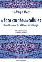 Couverture du livre « La face cachée des cellules ; quand le monde des ARN bouscule la biologie » de Frederique Thery aux éditions Editions Matériologiques