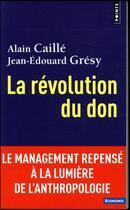 Couverture du livre « La révolution du don ; le management repensé à la lumière de l'anthropologie » de Jean-Edouard Gresy et Alain Caille aux éditions Points