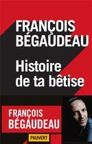 Couverture du livre « Histoire de ta bêtise » de Francois Begaudeau aux éditions Pauvert