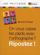 Couverture du livre « On vous casse les pieds avec l'orthographe ? ripostez ! » de Bernard Fripiat aux éditions Demos