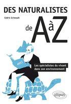 Couverture du livre « Des naturalistes de A à Z ; les spécialistes du vivant dans son environnement » de Cedric Grimoult aux éditions Ellipses