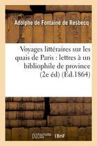 Couverture du livre « Voyages litteraires sur les quais de paris : lettres a un bibliophile de province (2e ed) (ed.1864) » de Fontaine De Resbecq aux éditions Hachette Bnf