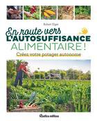 Couverture du livre « En route vers l'autosuffisance alimentaire ! créez votre potager autonome » de Robert Elger aux éditions Rustica