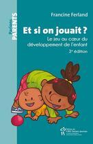 Couverture du livre « Et si on jouait ? le jeu au coeur du développement de l'enfant (3e édition) » de Francine Ferland aux éditions Sainte Justine