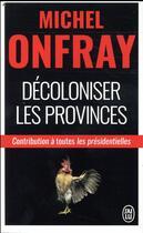 Couverture du livre « Décoloniser les provinces ; contribution aux présidentielles » de Michel Onfray aux éditions J'ai Lu