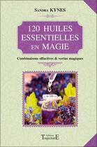 Couverture du livre « 120 huiles essentielles en magie ; combinaisons olfactives et vertus magiques » de Sandra Kynes aux éditions Trajectoire