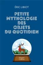 Couverture du livre « Petite mythologie des objets du quotidien » de Eric Libiot aux éditions Harpercollins