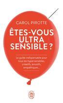 Couverture du livre « Etes-vous ultrasensible ? le guide indispensable pour tous les hypersensibles, créatifs, émotifs, empathiques... » de Carol Pirotte aux éditions J'ai Lu