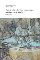 Couverture du livre « Dans le sillage des impressionnistes ; Andrée Lavieille (1887-1960) » de Francoise Cambon et Henri Cambon aux éditions Le Livre D'art