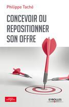 Couverture du livre « Concevoir ou repositionner son offre » de Philippe Tache aux éditions Eyrolles