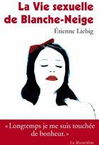 Couverture du livre « La vie sexuelle de Blanche-Neige » de Etienne Liebig aux éditions La Musardine