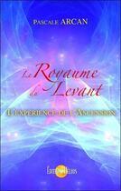 Couverture du livre « Le royaume du levant, l'expérience de l'Ascension » de Pascale Arcan aux éditions Helios