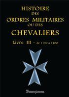Couverture du livre « Histoire des ordres militaires ou des chevaliers t.3 ; de 1150 à 1400 » de Giustiniani aux éditions Decoopman