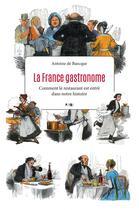 Couverture du livre « La France gastronome ; comment le restaurant est entré dans notre histoire » de Antoine De Baecque aux éditions Payot