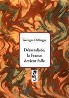 Couverture du livre « Désacralisée, la France devient folle » de Georges Dillinger aux éditions Deterna