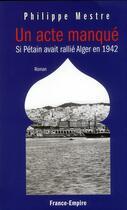 Couverture du livre « Un acte manqué ; si Pétain avait rallié Alger en 1942 » de Philippe Mestre aux éditions France-empire