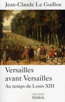 Couverture du livre « Versailles avant Versailles ; au temps de Louis XIII » de Jean-Claude Le Guillou aux éditions Perrin