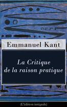 Couverture du livre « La Critique de la raison pratique (L'édition intégrale) » de Immanuel Kant aux éditions E-artnow