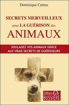 Couverture du livre « Secrets merveilleux pour la guérison des animaux » de Dominique Camus aux éditions Bussiere