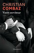 Couverture du livre « Votre serviteur » de Christian Combaz aux éditions Flammarion
