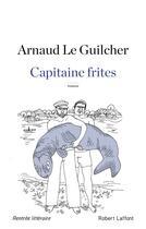 Couverture du livre « Capitaine frites » de Arnaud Le Guilcher aux éditions Robert Laffont