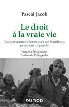 Couverture du livre « Le droit à la vraie vie ; les personnes vivant avec un handicap prennent la parole » de Pascal Jacob aux éditions Dunod