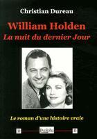 Couverture du livre « William Holden, la nuit du dernier jour ; le roman d'une histoire vraie » de Christian Dureau aux éditions Dualpha