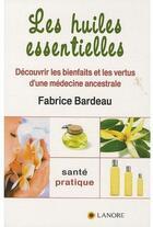 Couverture du livre « Les huiles essentielles ; découvrir les bienfaits et les vertus d'une médecine ancestrale » de Fabrice Bardeau aux éditions Lanore