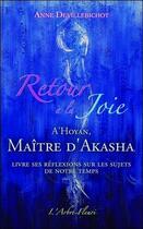 Couverture du livre « Retour à la joie ; A'hoyan, maitre d'Akasha livre ses réflexions sur les sujets de notre temps » de Anne Devillebichot aux éditions Arbre Fleuri