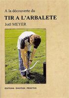Couverture du livre « À la découverte du tir à l'arbalète » de Joel Meyer aux éditions Emotion Primitive