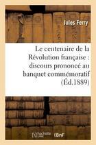 Couverture du livre « Le centenaire de la revolution francaise : discours prononce au banquet commemoratif du 17 juin 1889 » de Jules Ferry aux éditions Hachette Bnf