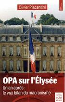Couverture du livre « OPA sur l'Élysée ; un an après : le vrai bilan du macronisme » de Olivier Piacentini aux éditions Paris
