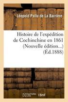 Couverture du livre « Histoire de l'expedition de cochinchine en 1861 (ed.1888) » de Pallu De La Barriere aux éditions Hachette Bnf