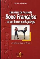 Couverture du livre « Les bases de la savate, boxe française et des boxes pieds-poings ; du débutant au confirmé » de Sebastiao aux éditions Chiron