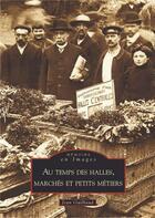 Couverture du livre « Au temps des halles, marché et petits métiers » de Jean Guilbaud aux éditions Editions Sutton