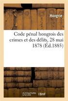 Couverture du livre « Code penal hongrois des crimes et des delits, 28 mai 1878 - et code penal hongrois des contravention » de Hongrie aux éditions Hachette Bnf