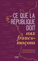 Couverture du livre « Ce que la république doit aux francs-maçons » de Emmanuel Pierrat et Laurent Kupfermann aux éditions First