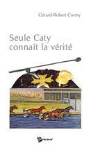 Couverture du livre « Seule Caty connait la vérité » de Gerard-Robert Cormy aux éditions Publibook