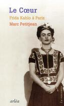 Couverture du livre « Le coeur ; Frida Kahlo à Paris » de Marc Petitjean aux éditions Arlea