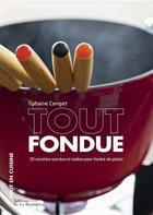Couverture du livre « Tout fondue ; 30 recettes sucrées et salées pour fondre de plaisir » de Tiphaine Campet aux éditions La Martiniere