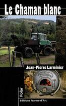 Couverture du livre « Le chaman blanc » de Jean-Pierre Larminier aux éditions Jeanne D'arc