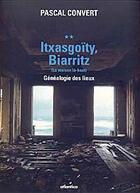 Couverture du livre « Itxasgoïty, Biarritz ; (la maison là-haut) ; généalogie des lieux » de Pascal Convert aux éditions Atlantica