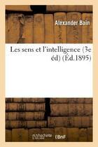 Couverture du livre « Les sens et l'intelligence (3e ed) » de Alexander Bain aux éditions Hachette Bnf