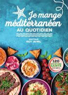 Couverture du livre « Je mange méditerranéen au quotidien » de Guy Avril aux éditions Thierry Souccar