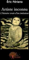 Couverture du livre « Artiste inconnu ; l'histoire vraie d'un imitateur » de Eric Feriano aux éditions Edilivre-aparis