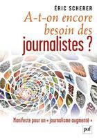 Couverture du livre « A-t-on encore besoin des journalistes ? ; manifeste pour un journalisme augmenté » de Eric Scherer aux éditions Puf