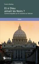 Couverture du livre « Et si dieu aimait les noirs ? contre-enquête sur le racisme au Vatican » de Francis Barbey aux éditions Publibook