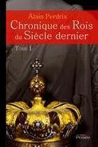 Couverture du livre « Chronique des rois du siècle dernier t.1 » de Alain Perdrix aux éditions Persee